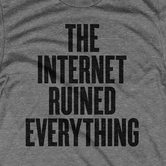 the internet ruined everything